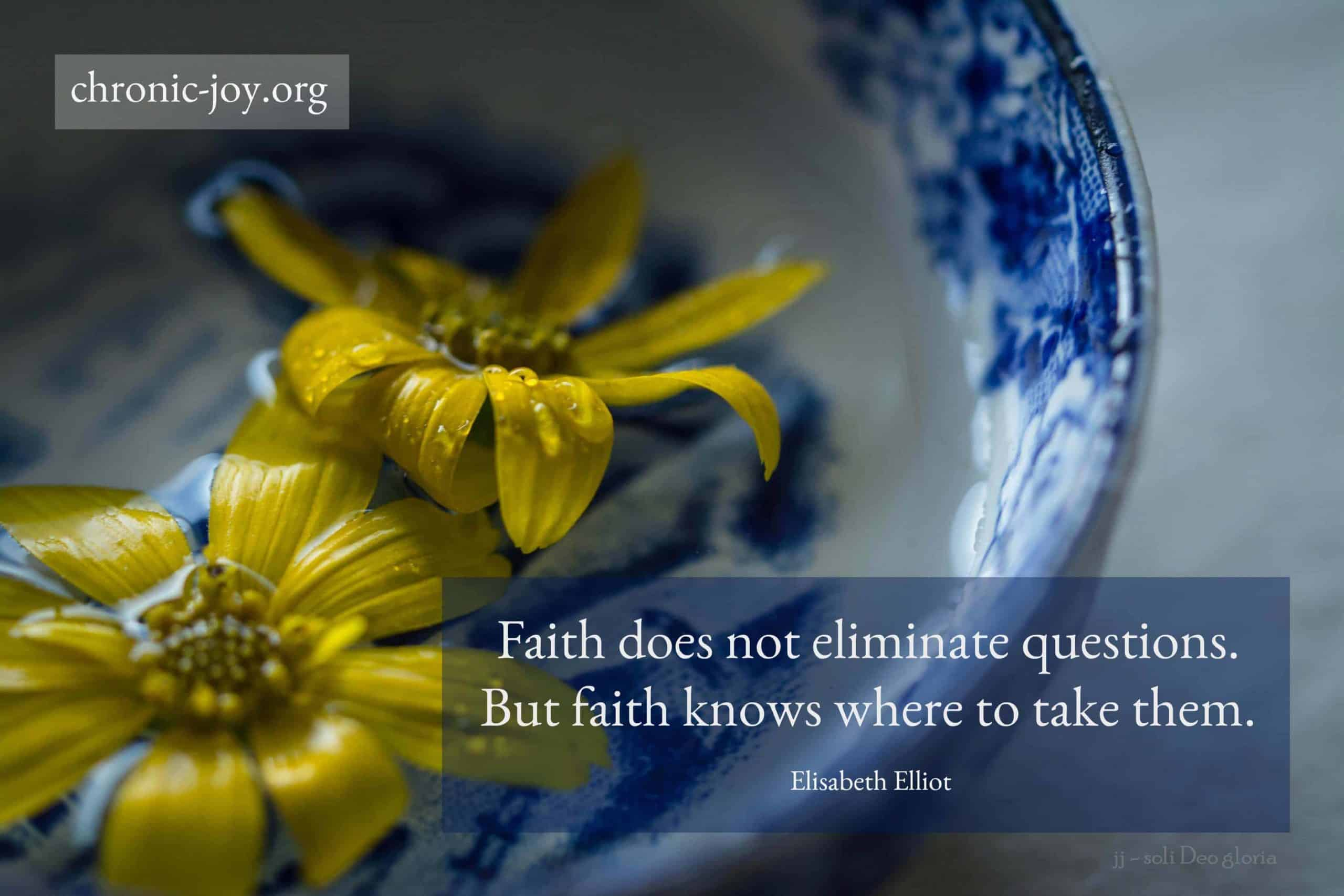 Faith does not eliminate questions...
