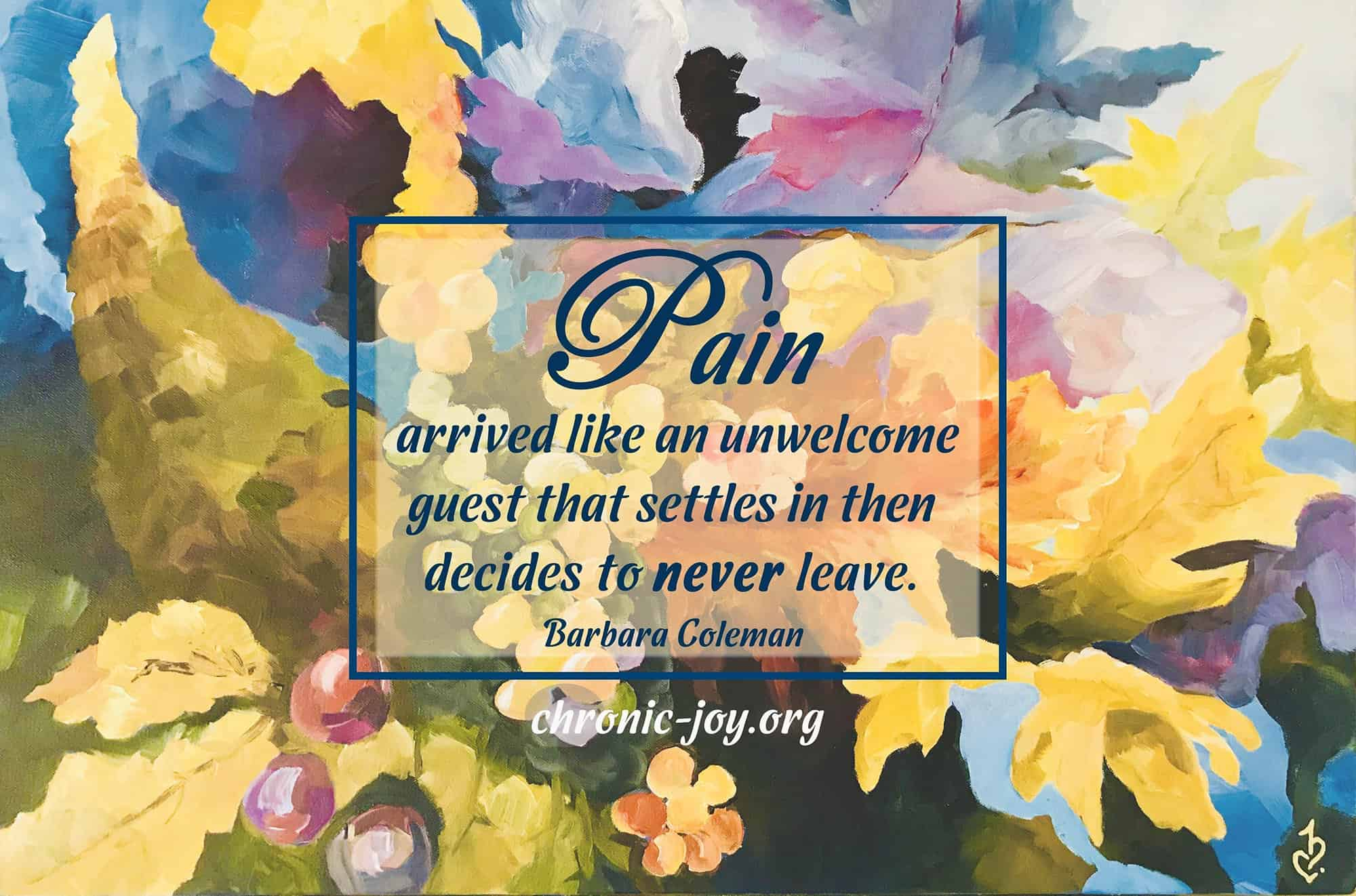 Pain arrived like an unwelcome guest that settles in then decides to never leave. ~ Barbara Coleman