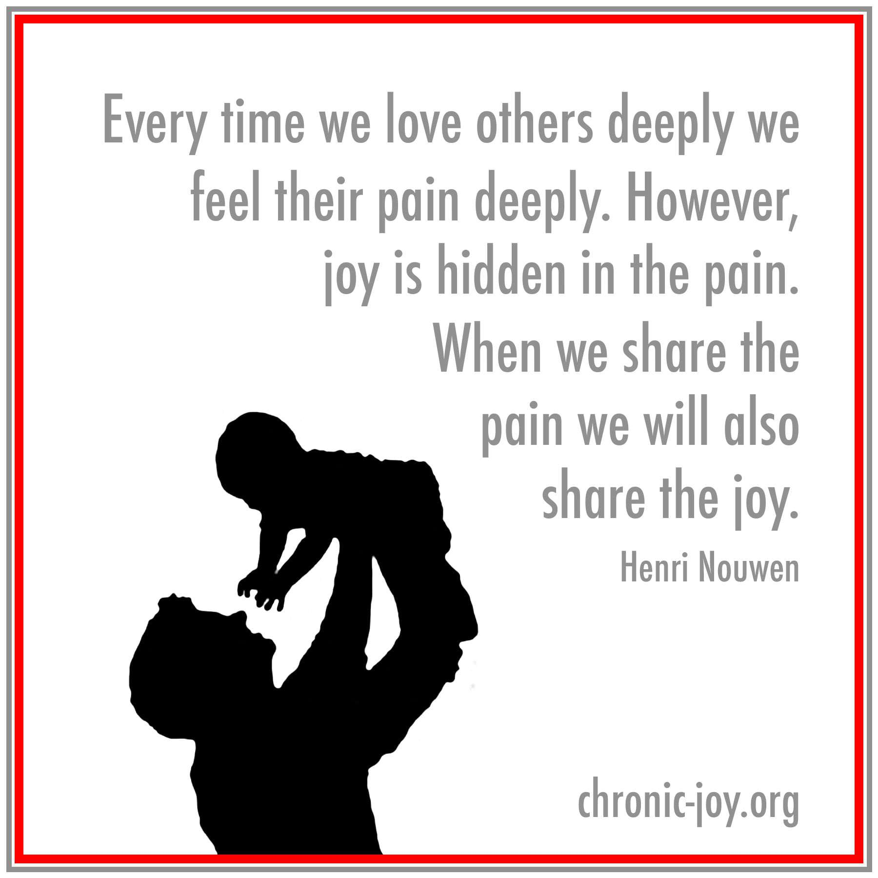 When we share the pain we will also share the joy. ~ Nouwen