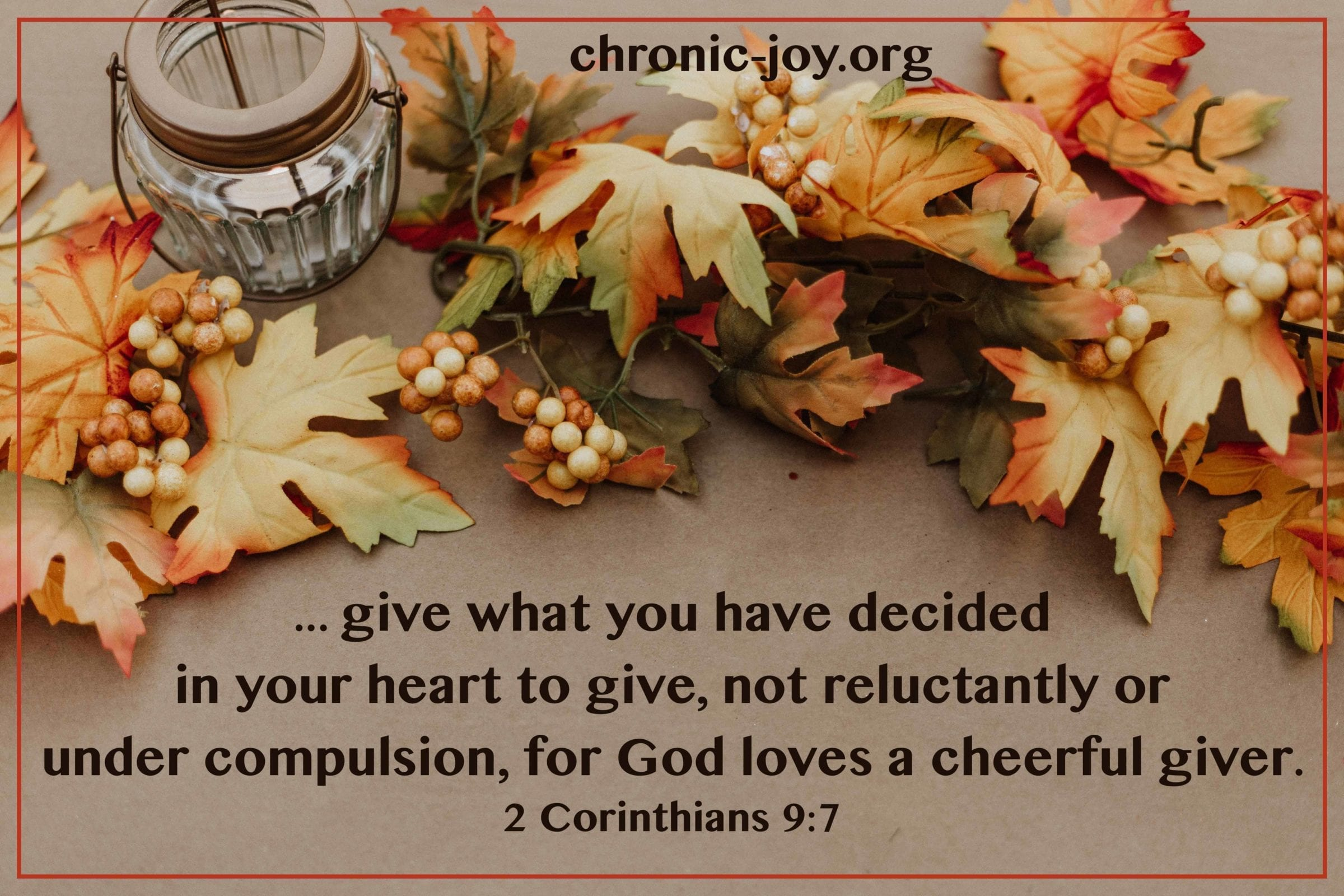 Give what you have decided in your heart to give...for God loves a cheerful giver. 2 Corinthians 9:7