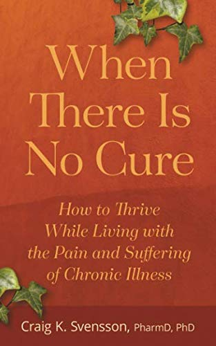 When There Is No Cure: How to Thrive While Living with the Pain and Suffering of Chronic Illness
