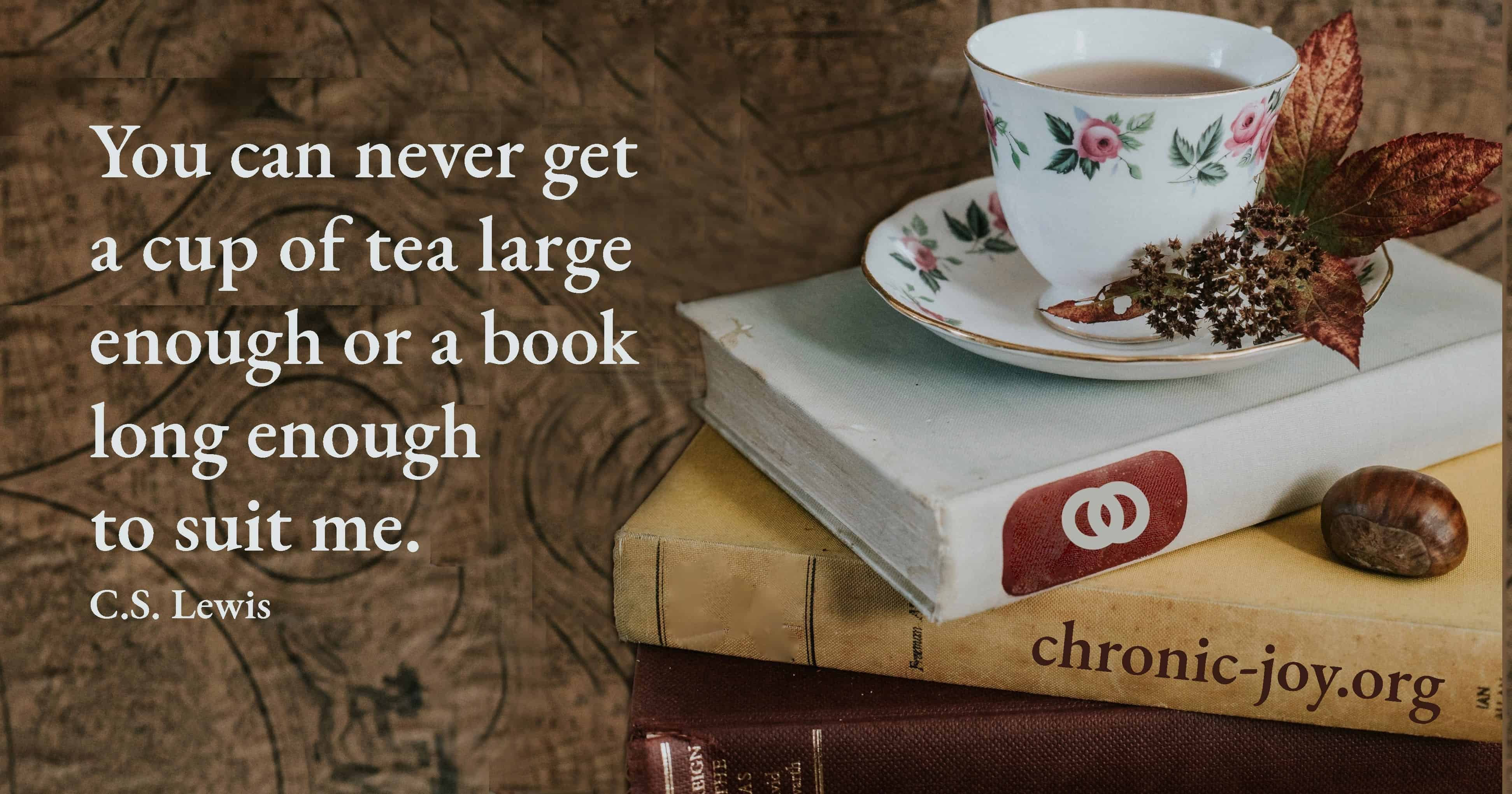 You can never get a cup of tea large enough or a book long enough to suit me. ~ C.S. Lewis
