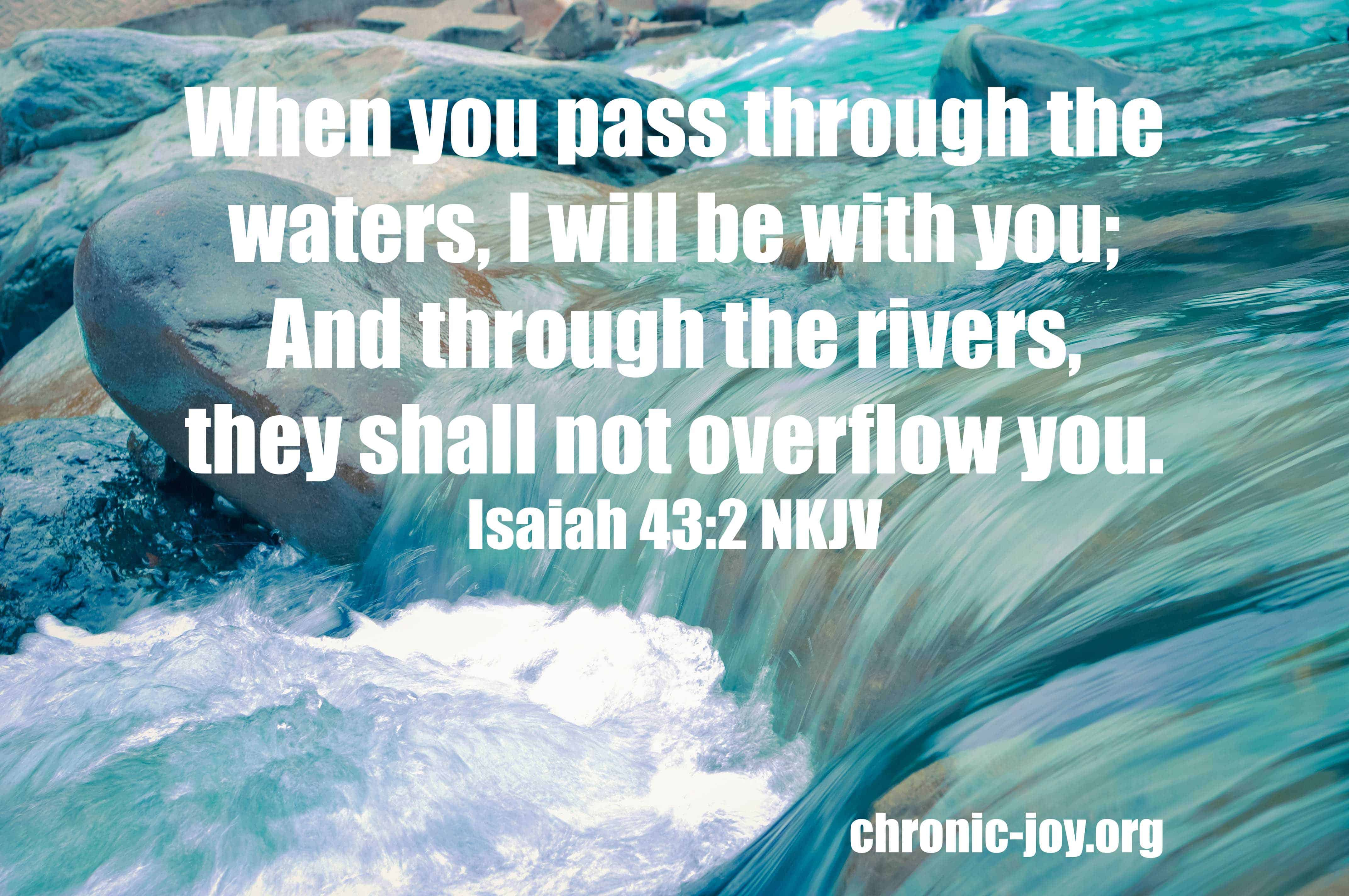 When you pass through the waters, I will be with you; And through the rivers, they shall not overflow you. Isaiah 43:2