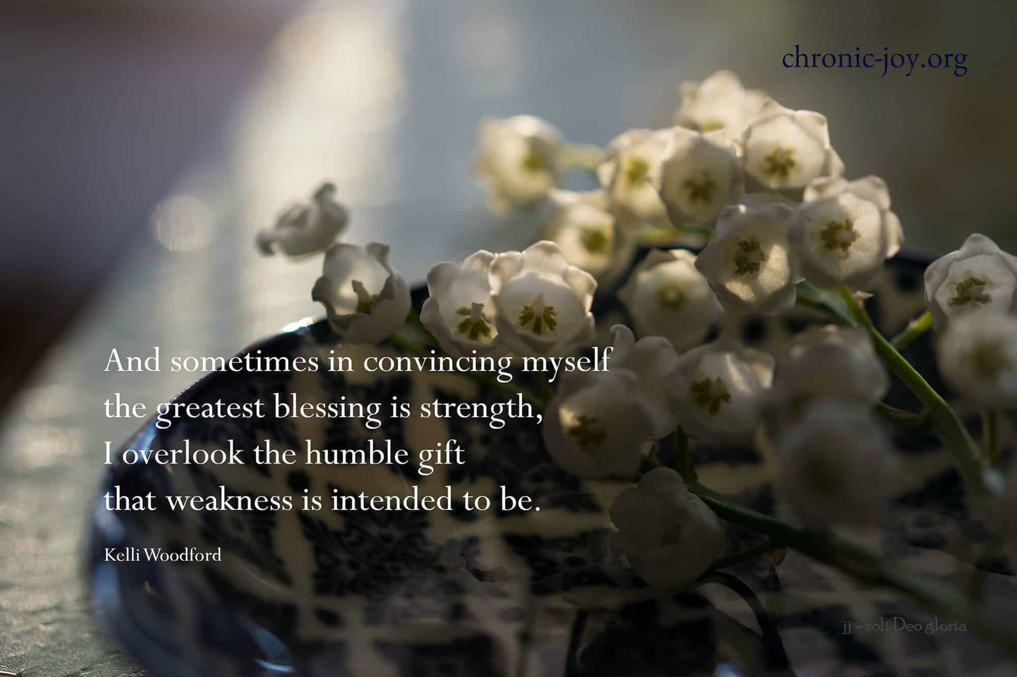 Blessing is the humble gift of weakness.