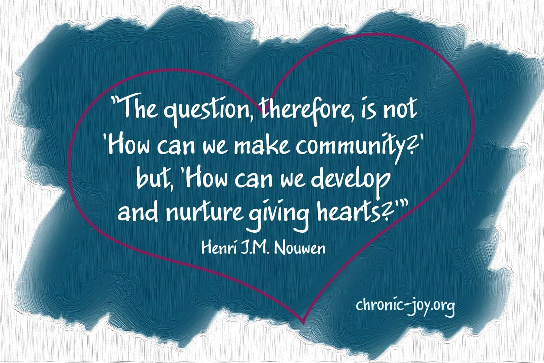 """The question, therefore, is not 'How can we make community?' but, 'How can we develop and nurture giving hearts?'"" Henri J.M. Nouwen"