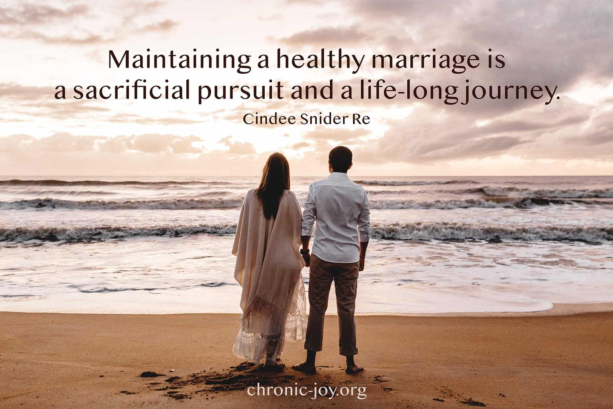 """Maintaining a healthy marriage is a sacrificial pursuit and a life-long journey."" Cindee Snider Re"