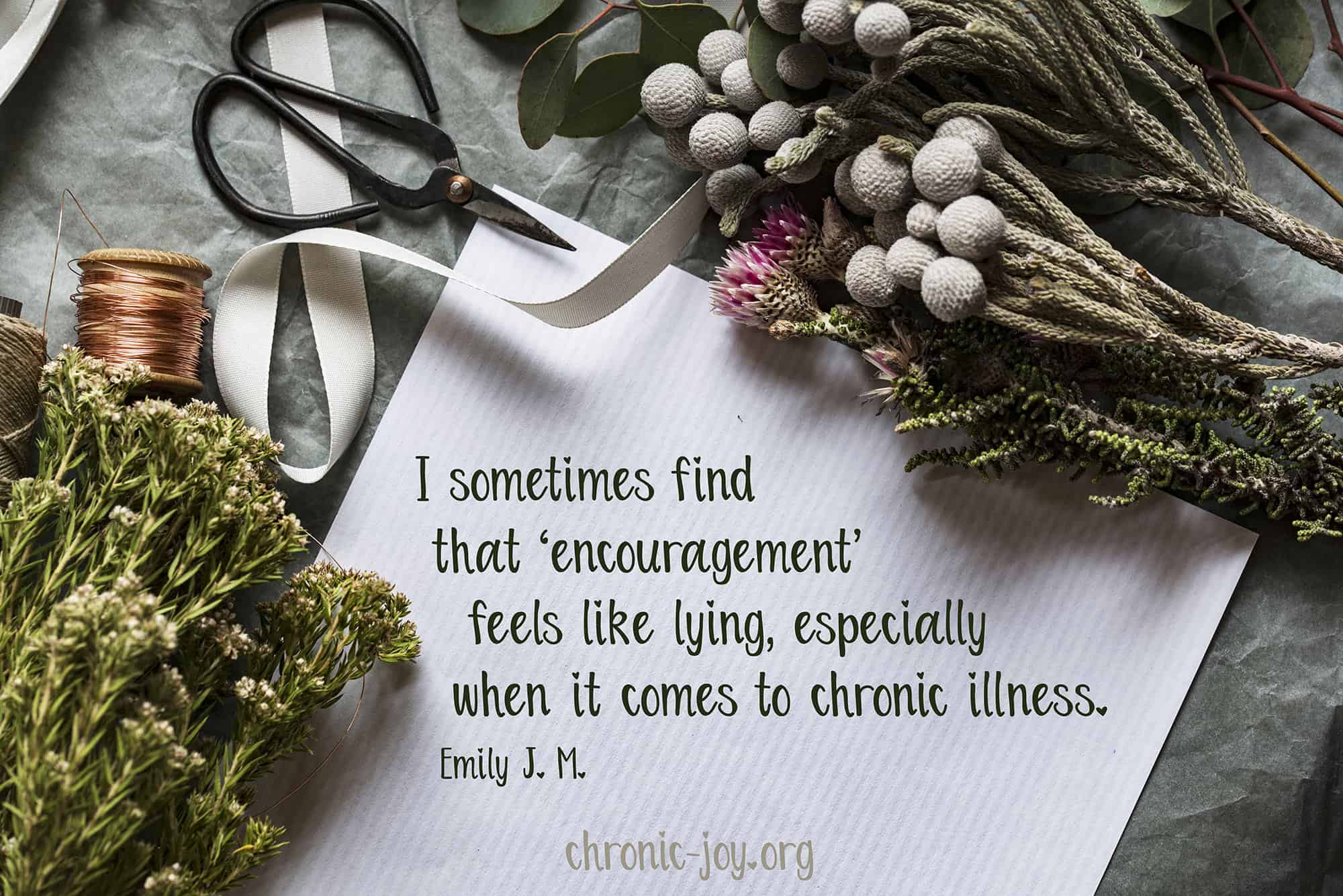 I sometimes find that 'encouragement' feels like lying, especially when it comes to illness.