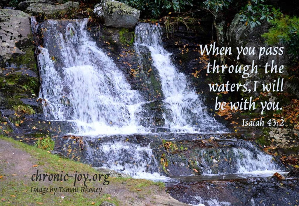 When you pass through the waters, I will be with you. Isaiah 43:2