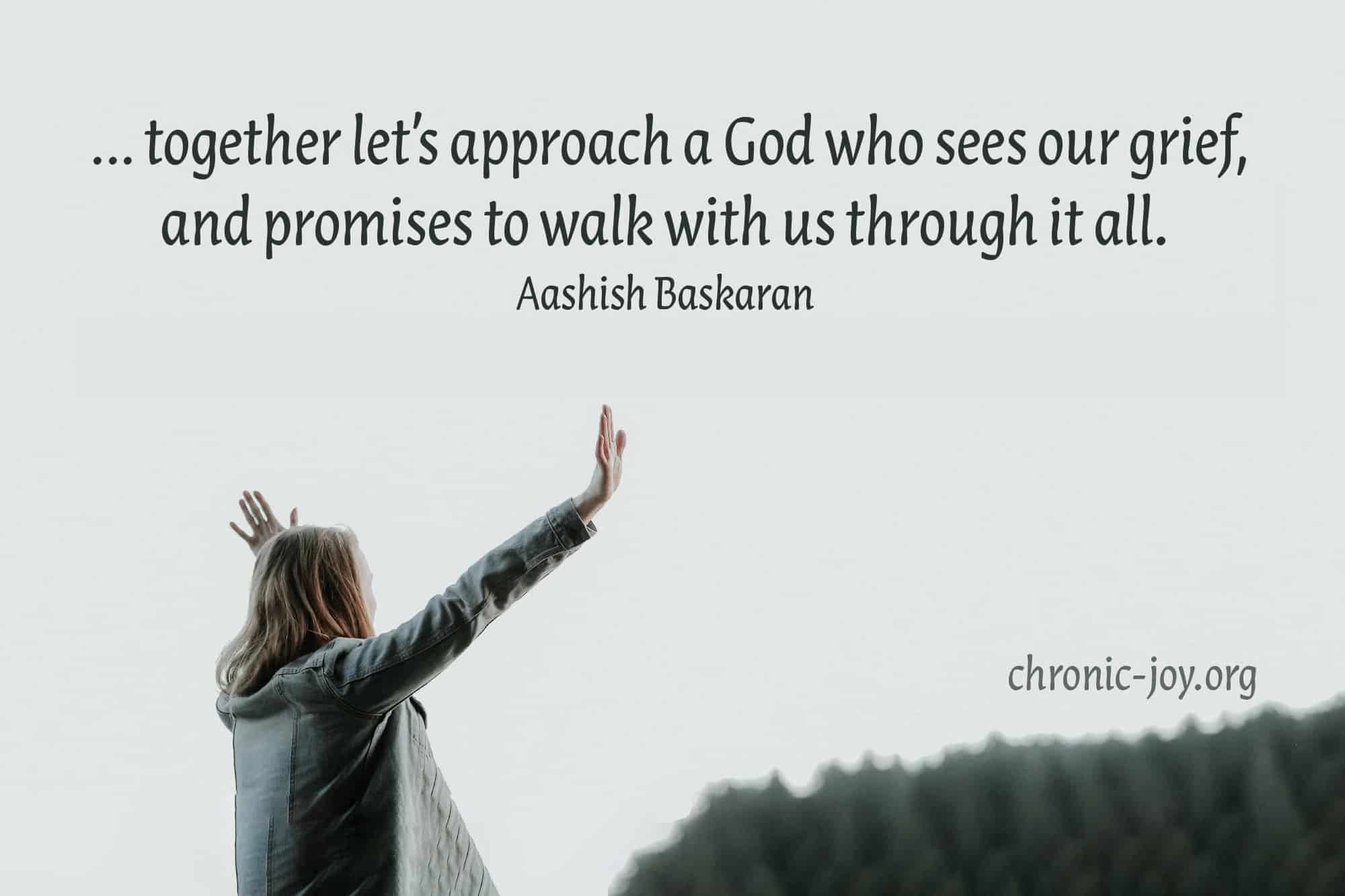 """...together let's approach a God who sees our grief, and promises to walk with us through it all."" Aashish Baskaran"