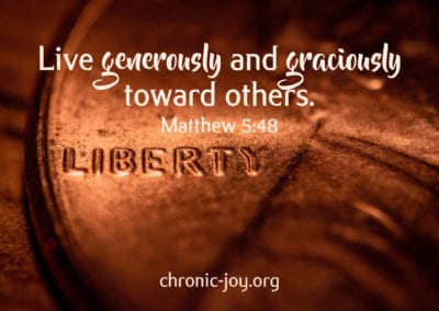 Live generously and graciously toward others. (Matthew 5:48)