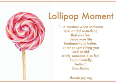 Lollipop Moment - a moment when someone said or did something that made you feel fundamentally better