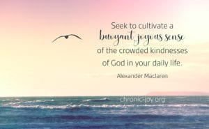 Seek to cultivate a buoyant, joyous sense of the crowded kindnesses of God
