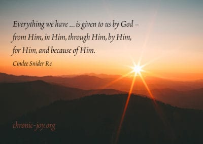 Everything we have … is given to us by God – from Him, in Him, through Him, by Him, for Him, and because of Him. Cindee Snider Re