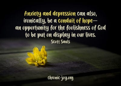 """Anxiety and depression can also, ironically, be a conduit of hope—an opportunity for the foolishness of God to be put on display in our lives."" Scott Sauls"