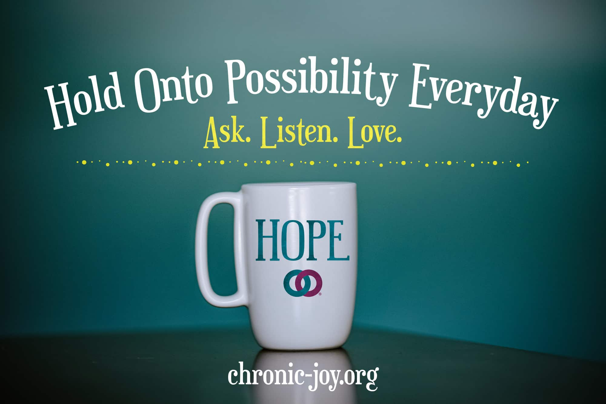 Hold Onto Possibility Everyday - Ask. Listen. Love. Prevent Suicide One Precious Life at a Time.