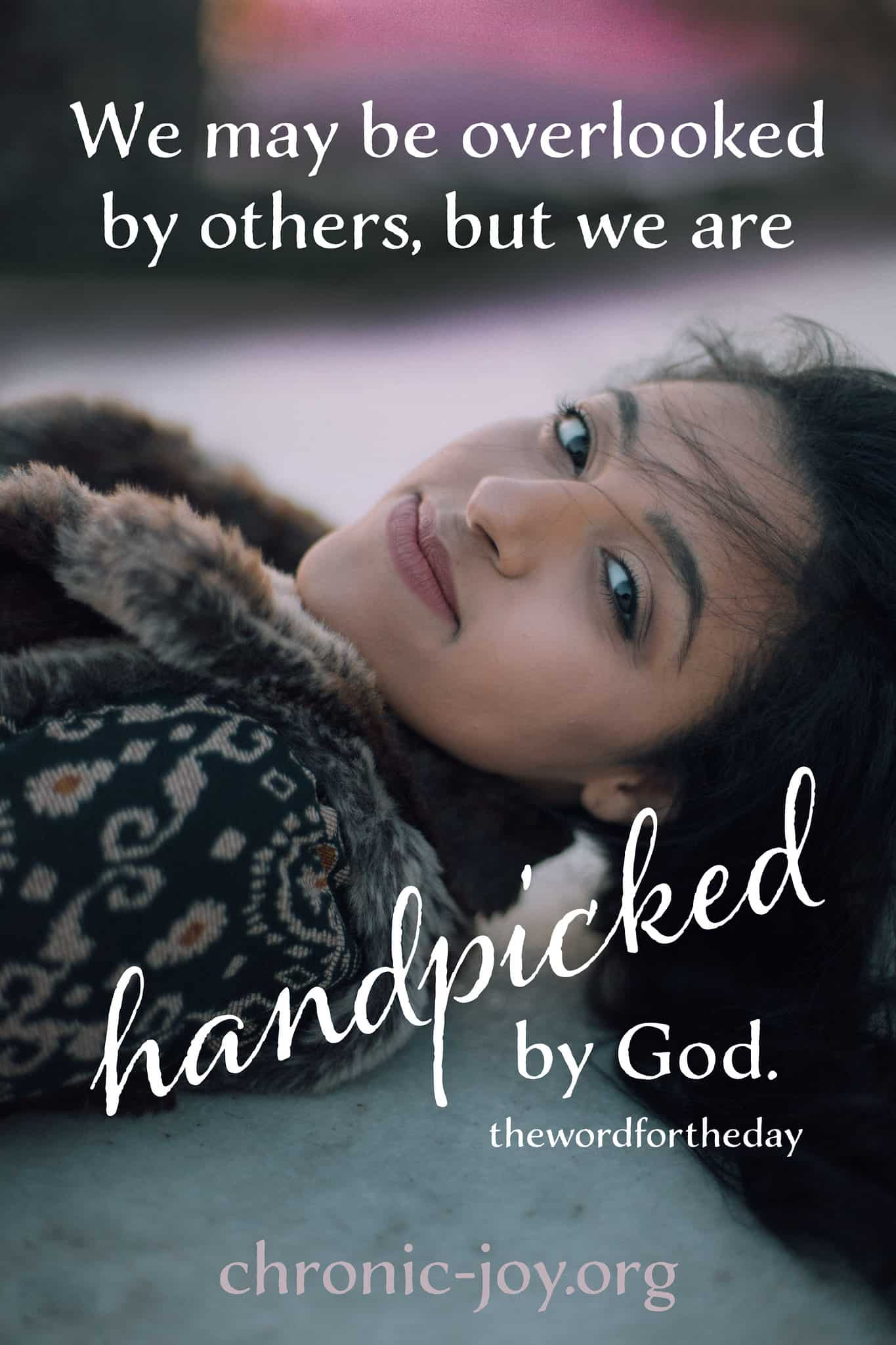 We might be overlooked by others, but we are handpicked by God.