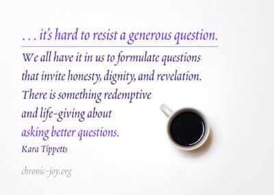 … it's hard to resist a generous question. We all have it in us to formulate questions that invite honesty, dignity, and revelation. There is something redemptive and life-giving about asking better questions.