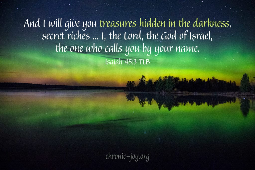 """And I will give you treasures hidden in the darkness, secret riches ... I, the Lord, the God of Israel, the one who calls you by your name."" Isaiah 45:3 TLB"