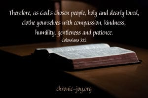 Therefore, as God's chosen people, holy and dearly loved, clothe yourselves with compassion, kindness, humility, gentleness and patience. – Colossians 3:12