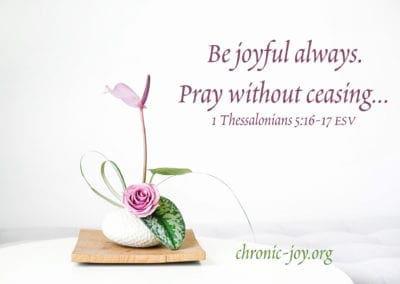 """Be joyful always. Pray without ceasing …"" 1 Thessalonians 5:16-17 ESV"